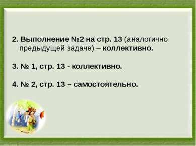 2. Выполнение №2 на стр. 13 (аналогично предыдущей задаче) – коллективно. 3. ...