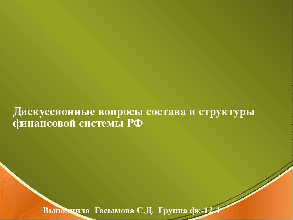 Дискуссионные вопросы состава и структуры финансовой системы РФ Выполнила Гас...