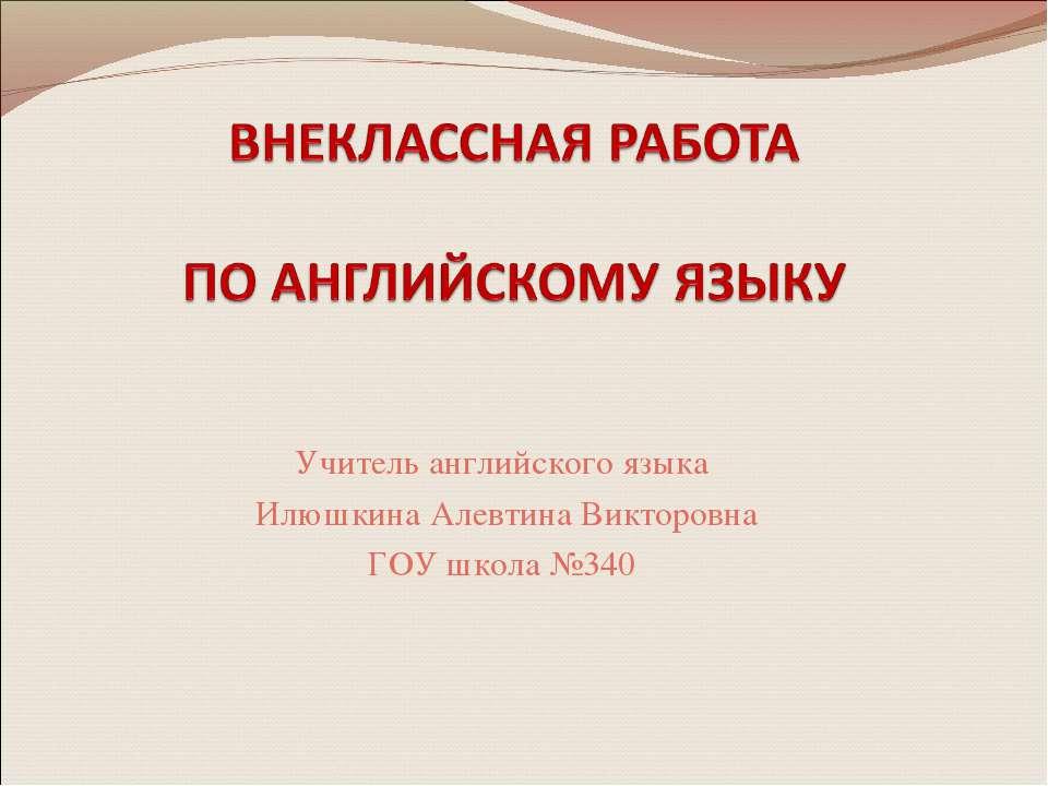 Учитель английского языка Илюшкина Алевтина Викторовна ГОУ школа №340