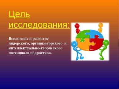 Цель исследования: Выявление и развитие лидерского, организаторского и интелл...