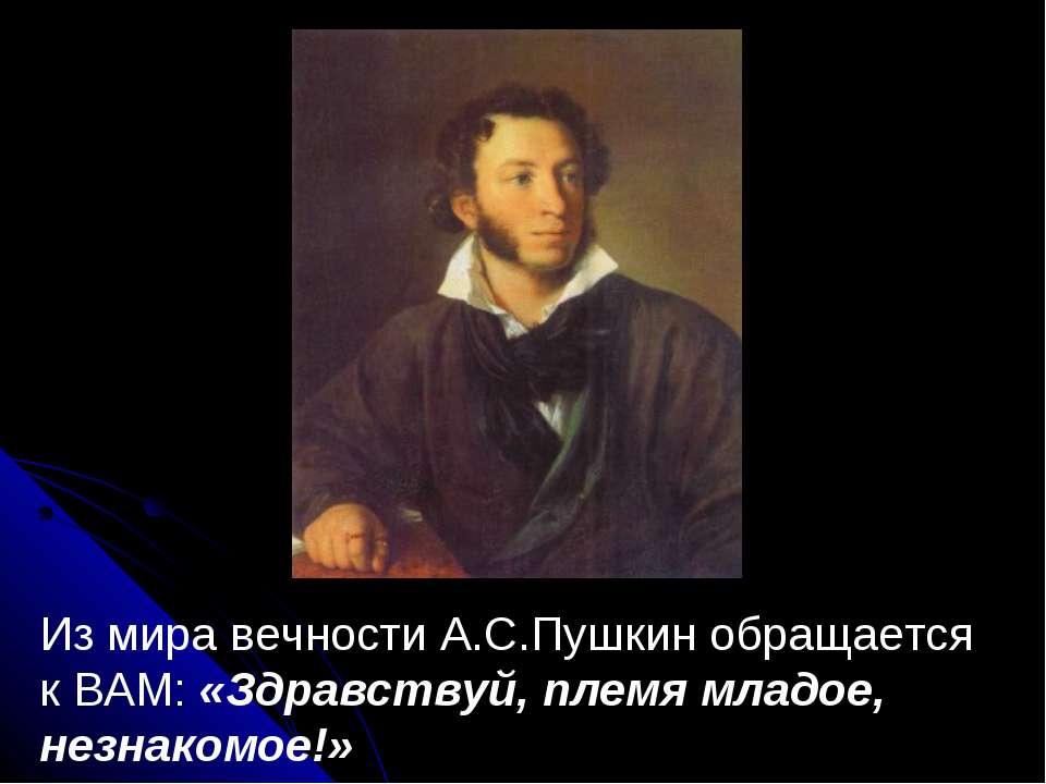 Из мира вечности А.С.Пушкин обращается к ВАМ: «Здравствуй, племя младое, незн...