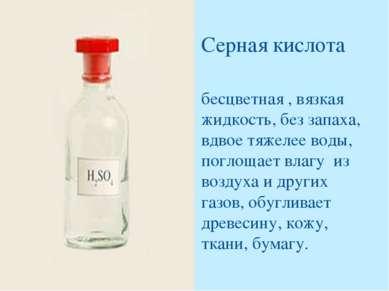 Серная кислота бесцветная , вязкая жидкость, без запаха, вдвое тяжелее воды, ...