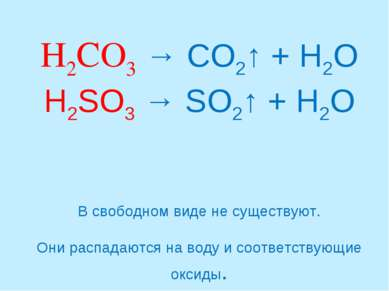 H2CO3 → CO2↑ + H2O H2SO3 → SO2↑ + H2O В свободном виде не существуют. Они рас...