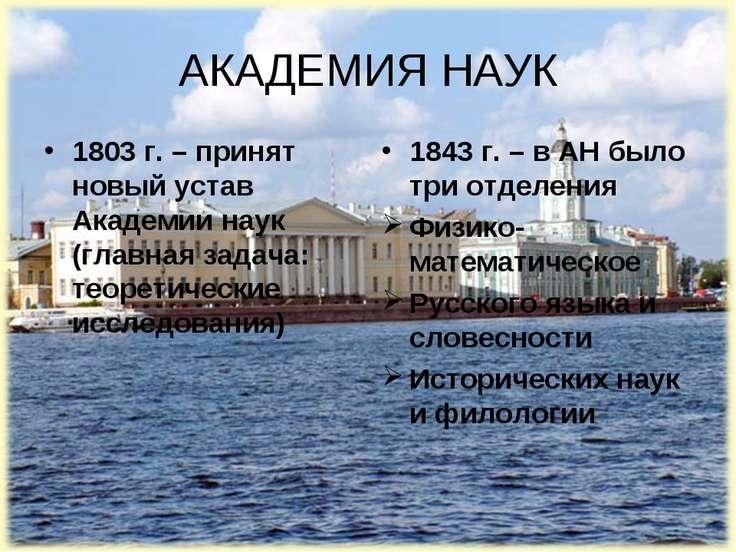 АКАДЕМИЯ НАУК 1803 г. – принят новый устав Академии наук (главная задача: тео...