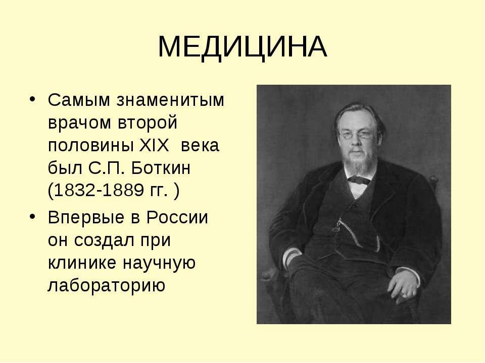 МЕДИЦИНА Самым знаменитым врачом второй половины XIX века был С.П. Боткин (18...