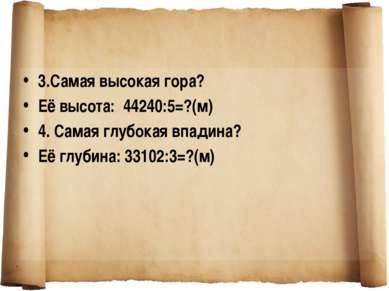 3.Самая высокая гора? Её высота: 44240:5=?(м) 4. Самая глубокая впадина? Её г...
