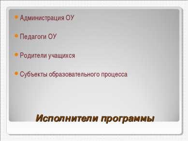 Исполнители программы Администрация ОУ Педагоги ОУ Родители учащихся Субъекты...