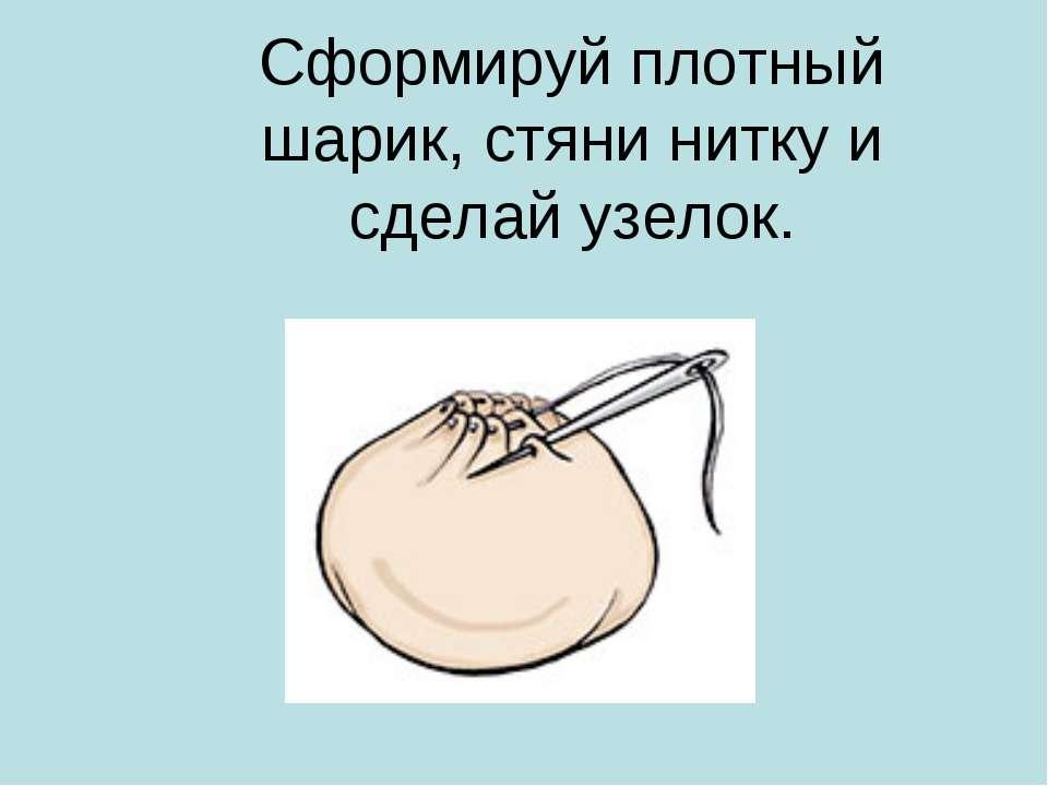Сформируй плотный шарик, стяни нитку и сделай узелок.