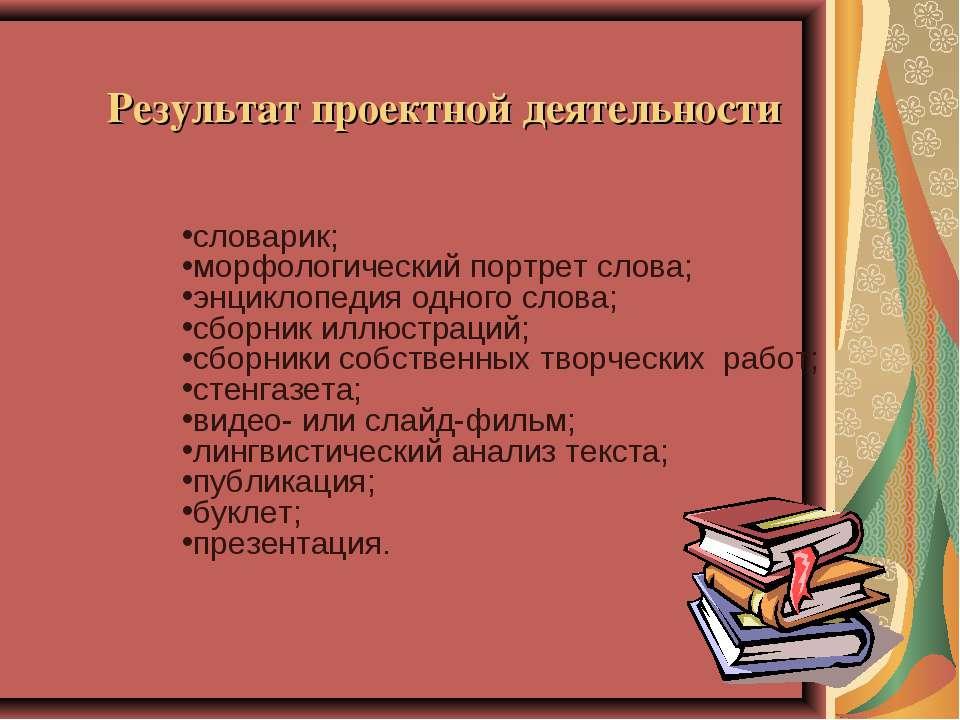 Результат проектной деятельности словарик; морфологический портрет слова; энц...