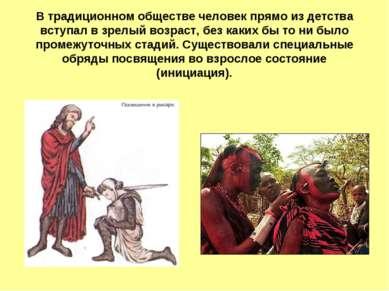 В традиционном обществе человек прямо из детства вступал в зрелый возраст, бе...