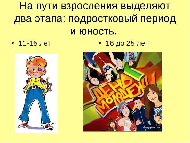 На пути взросления выделяют два этапа: подростковый период и юность. 11-15 ле...