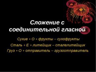 Сложение с соединительной гласной Сухие + О + фрукты – сухофрукты Сталь + Е +...