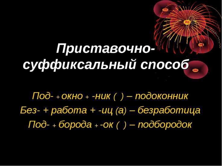 Приставочно-суффиксальный способ Под- + окно + -ник ( ) – подоконник Без- + р...