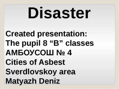 "Disaster Created presentation: The pupil 8 ""B"" classes АМБОУСОШ № 4 Cities of..."