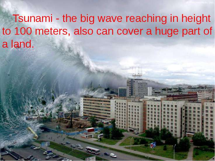 Tsunami - the big wave reaching in height to 100 meters, also can cover a hug...