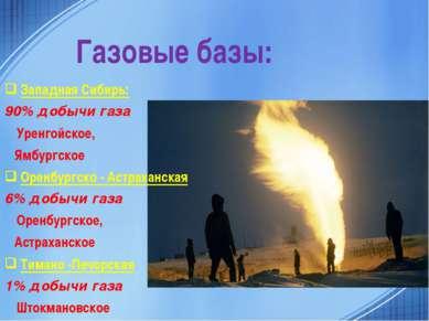 Газовые базы: Западная Сибирь: 90% добычи газа Уренгойское, Ямбургское Оренбу...
