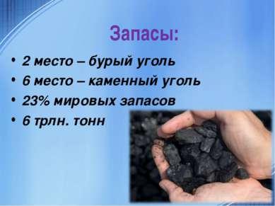 Запасы: 2 место – бурый уголь 6 место – каменный уголь 23% мировых запасов 6 ...