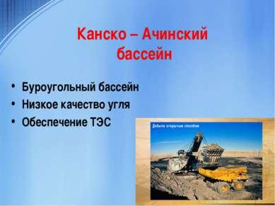 Канско – Ачинский бассейн Буроугольный бассейн Низкое качество угля Обеспечен...