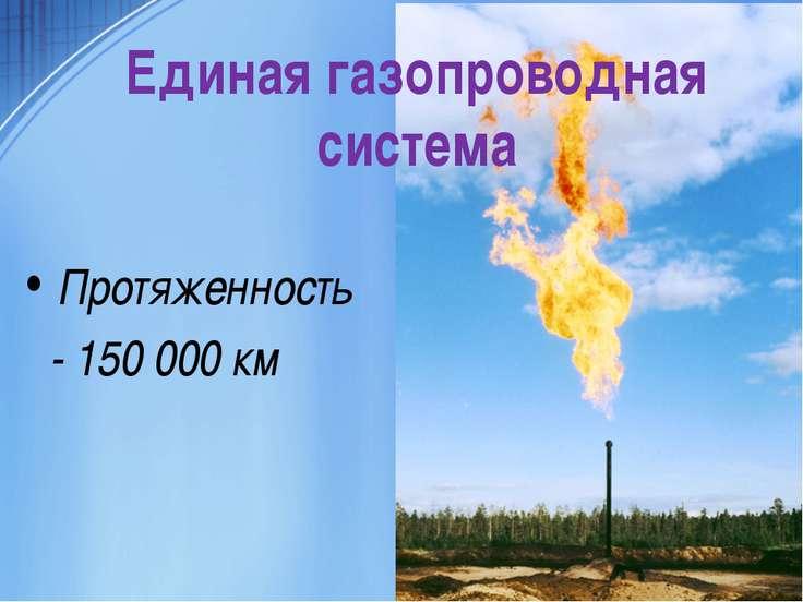 Единая газопроводная система Протяженность - 150 000 км