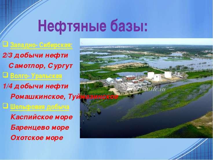 Нефтяные базы: Западно- Сибирская: 2/3 добычи нефти Самотлор, Сургут Волго- У...