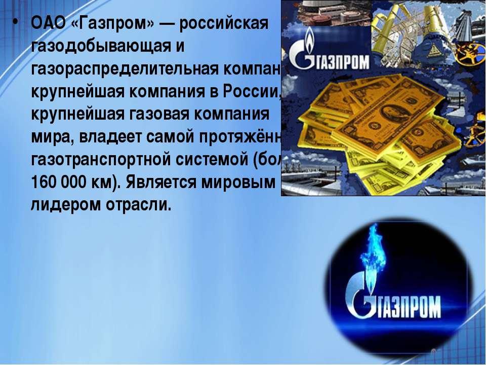 ОАО «Газпром» — российская газодобывающая и газораспределительная компания, к...