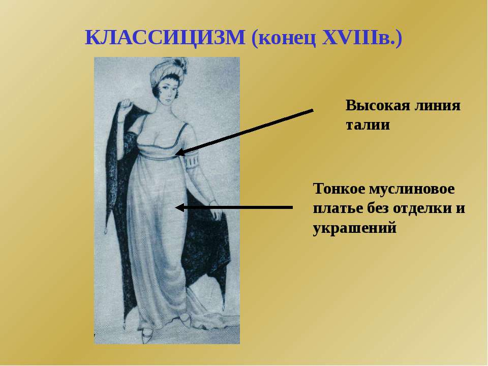 КЛАССИЦИЗМ (конец XVIIIв.) Тонкое муслиновое платье без отделки и украшений В...