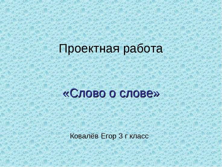 Проектная работа «Слово о слове» Ковалёв Егор 3 г класс