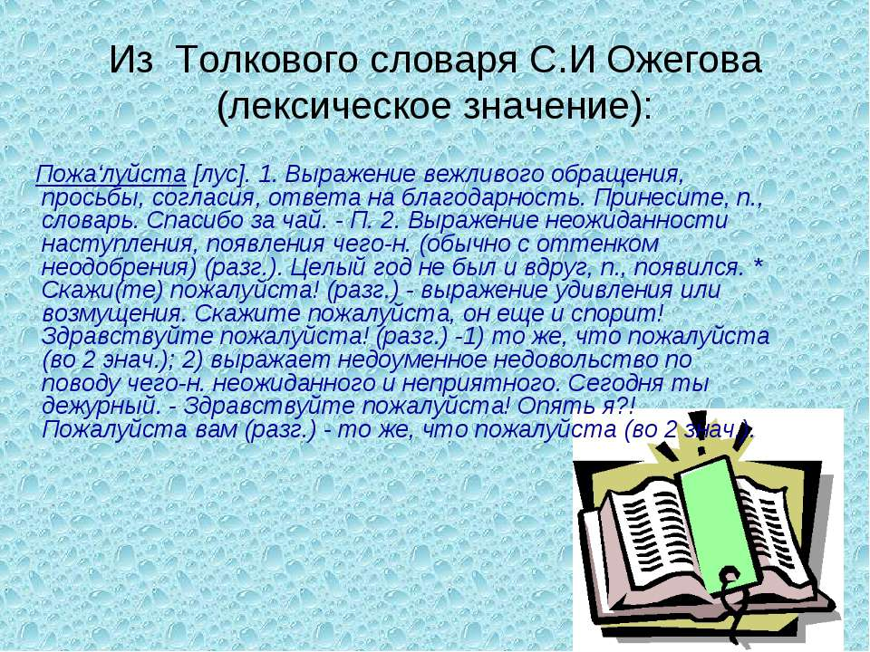Из Толкового словаря С.И Ожегова (лексическое значение): Пожа'луйста [лус]. 1...