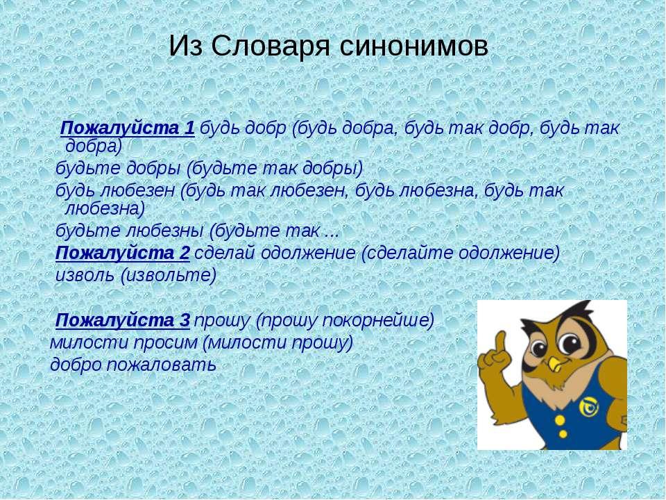 Из Словаря синонимов Пожалуйста 1 будь добр (будь добра, будь так добр, будь ...