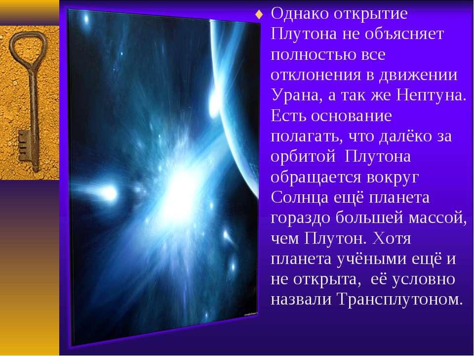 Однако открытие Плутона не объясняет полностью все отклонения в движении Уран...