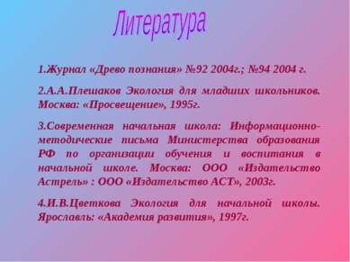 1.Журнал «Древо познания» №92 2004г.; №94 2004 г. 2.А.А.Плешаков Экология для...