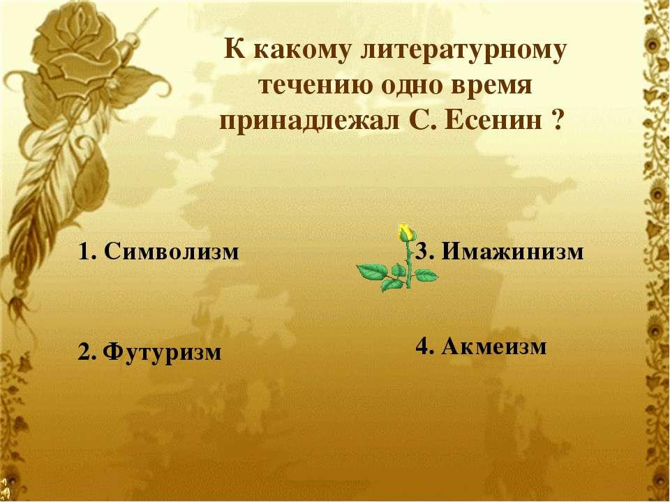 К какому литературному течению одно время принадлежал С. Есенин ? 2. Футуризм...