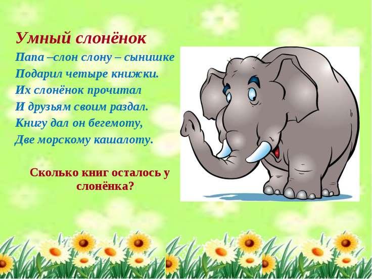 Умный слонёнок Папа –слон слону – сынишке Подарил четыре книжки. Их слонёнок ...