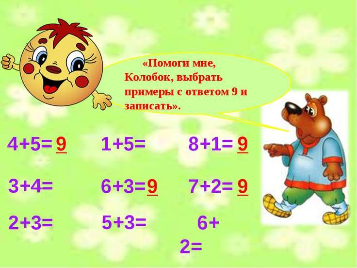 4+5= 1+5= 8+1= 3+4= 6+3= 7+2= 2+3= 5+3= 6+2= 9 9 9 9 «Помоги мне, Колобок, вы...
