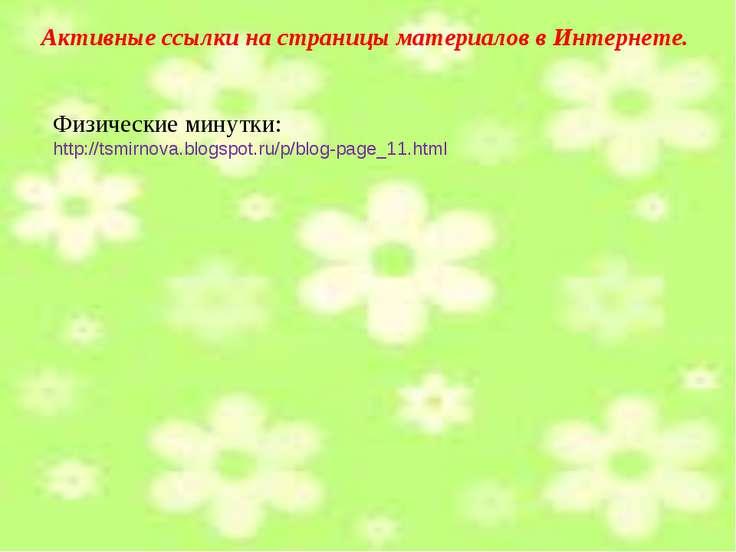 Активные ссылки на страницы материалов в Интернете. Физические минутки: http:...