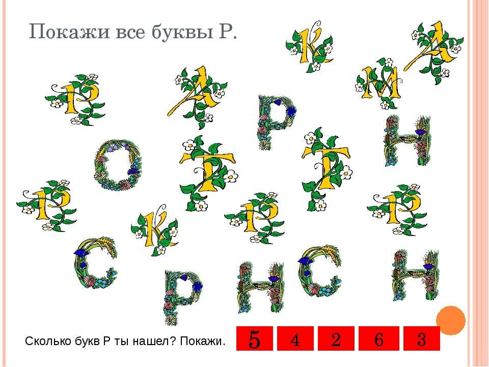 Покажи все буквы Р. Сколько букв Р ты нашел? Покажи. 5 4 3 2 6