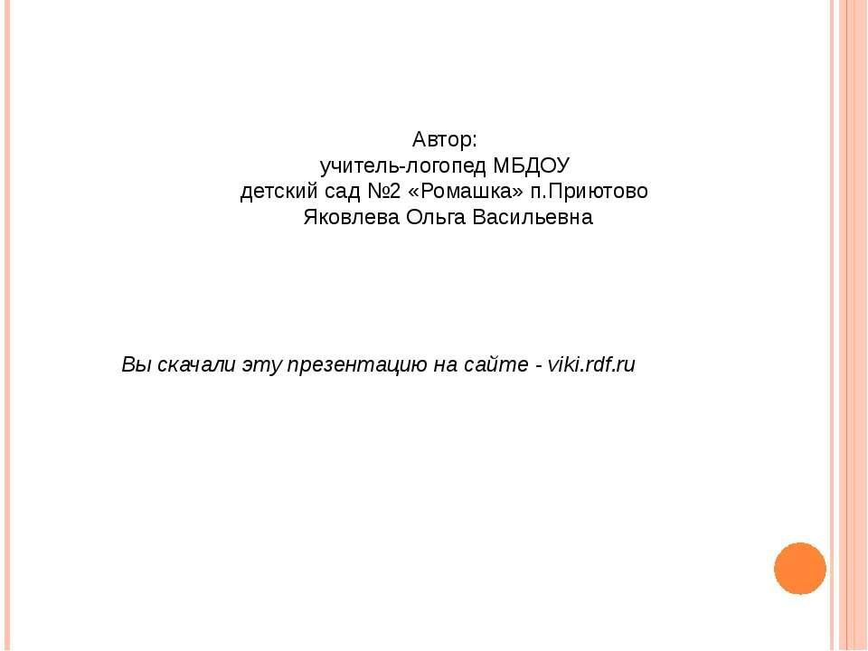 Автор: учитель-логопед МБДОУ детский сад №2 «Ромашка» п.Приютово Яковлева Оль...