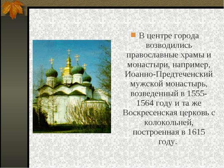 В центре города возводились православные храмы и монастыри, например, Иоанно-...