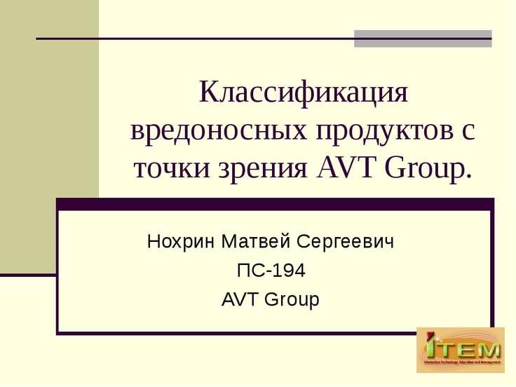 Классификация вредоносных продуктов с точки зрения AVT Group. Нохрин Матвей С...