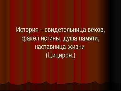 История – свидетельница веков, факел истины, душа памяти, наставница жизни (Ц...