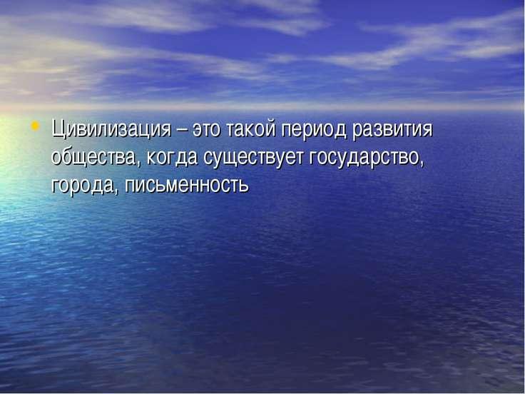 Цивилизация – это такой период развития общества, когда существует государств...