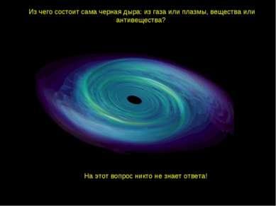Из чего состоит сама черная дыра: из газа или плазмы, вещества или антивещест...