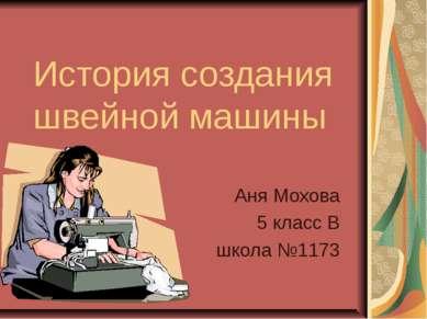 История создания швейной машины Аня Мохова 5 класс В школа №1173
