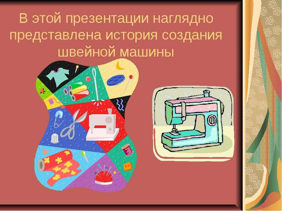 В этой презентации наглядно представлена история создания швейной машины