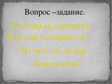 Составьте картинку. Как она называется? Из чего её делал Ломоносов? Вопрос –з...