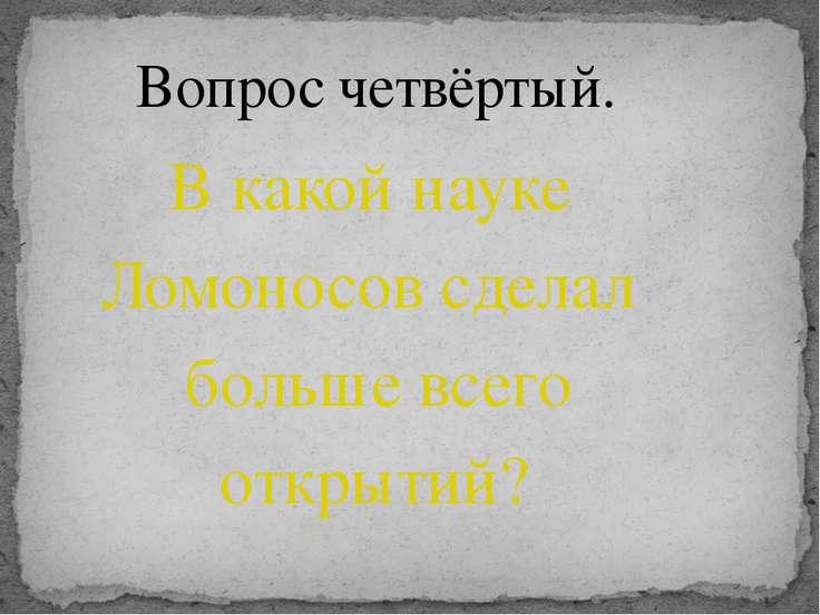 В какой науке Ломоносов сделал больше всего открытий? Вопрос четвёртый.