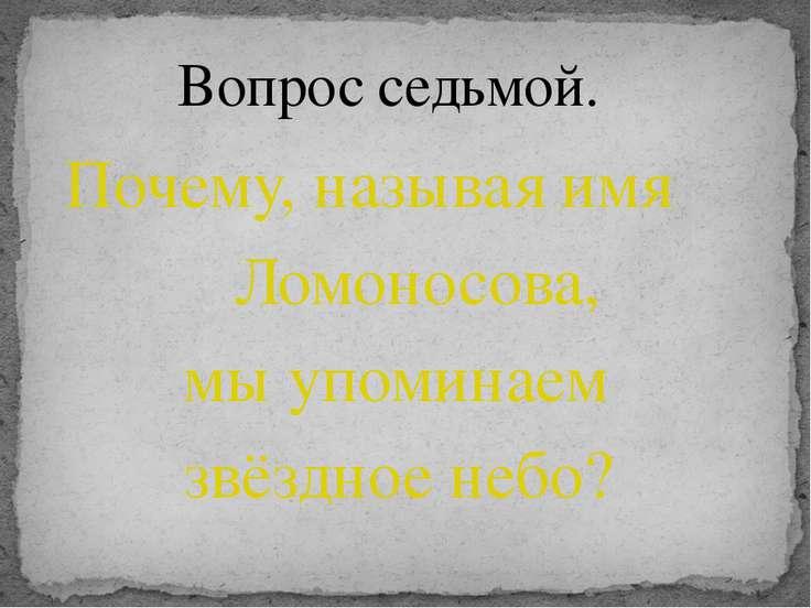 Почему, называя имя Ломоносова, мы упоминаем звёздное небо? Вопрос седьмой.