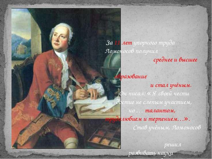 За 11 лет упорного труда Ломоносов получил среднее и высшее образование и ста...