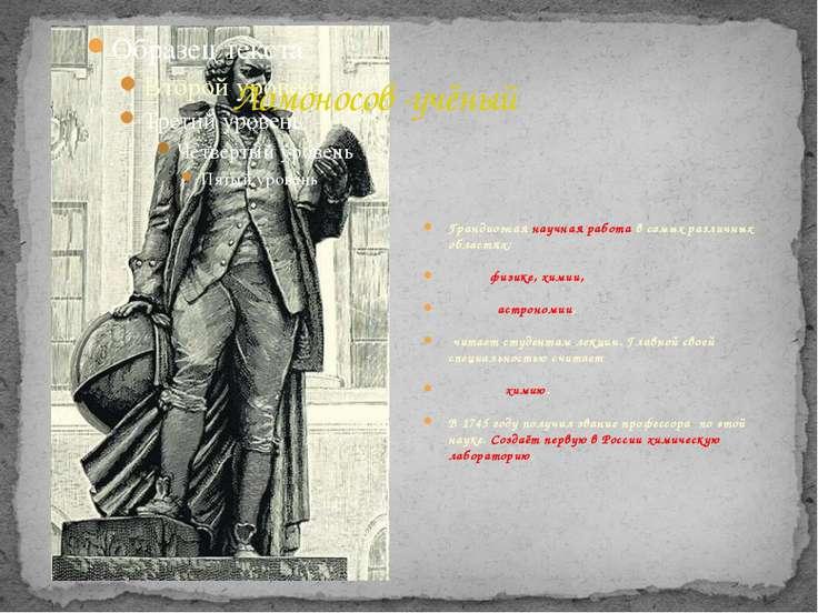 Ломоносов -учёный Грандиозная научная работа в самых различных областях: физи...