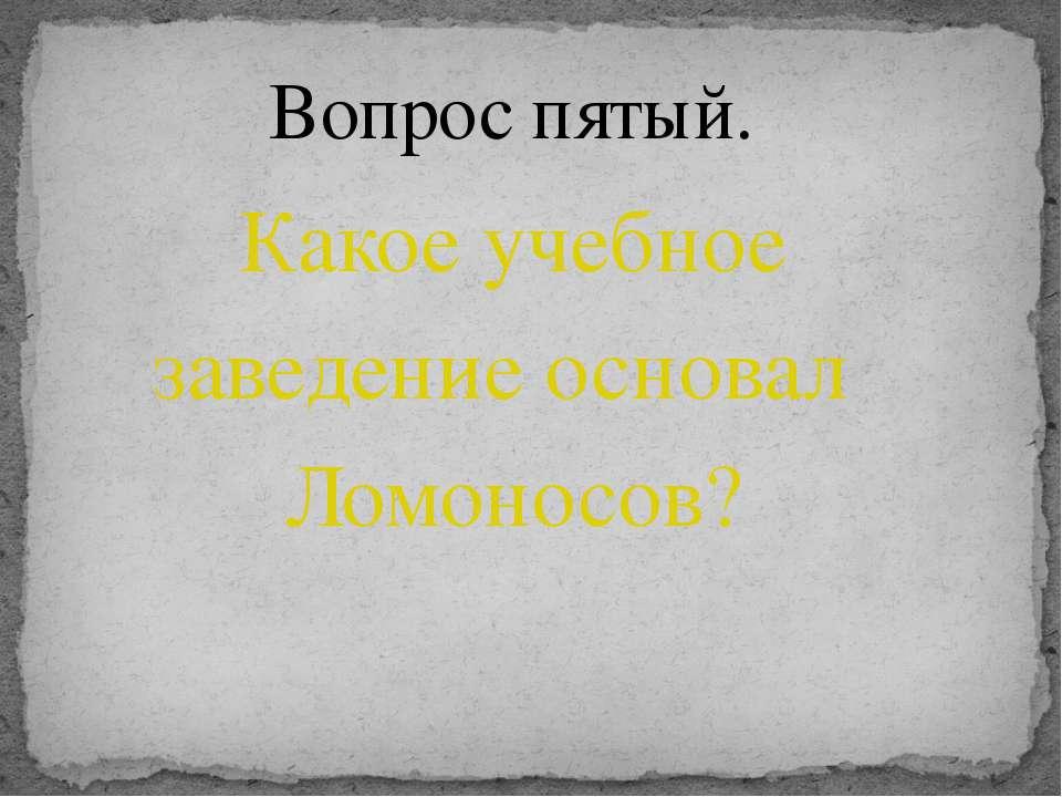 Какое учебное заведение основал Ломоносов? Вопрос пятый.
